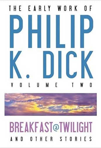 The Early Work of Philip K. Dick, Vol Two: Breakfast at Twilight & Other Stories by Philip K. Dick