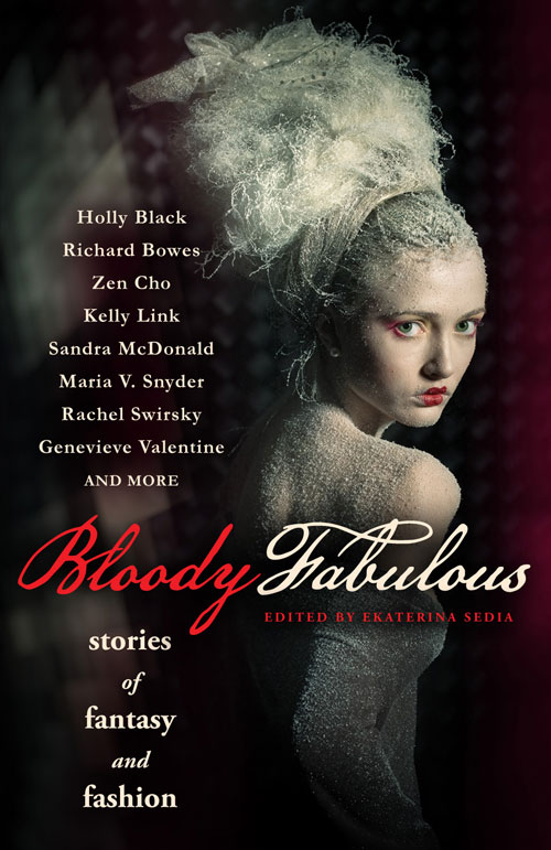 Bloody Fabulous: Stories of Fantasy and Fashion edited by Ekaterina Sedia