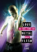 Love in the Time of Metal and Flesh by Jay Lake