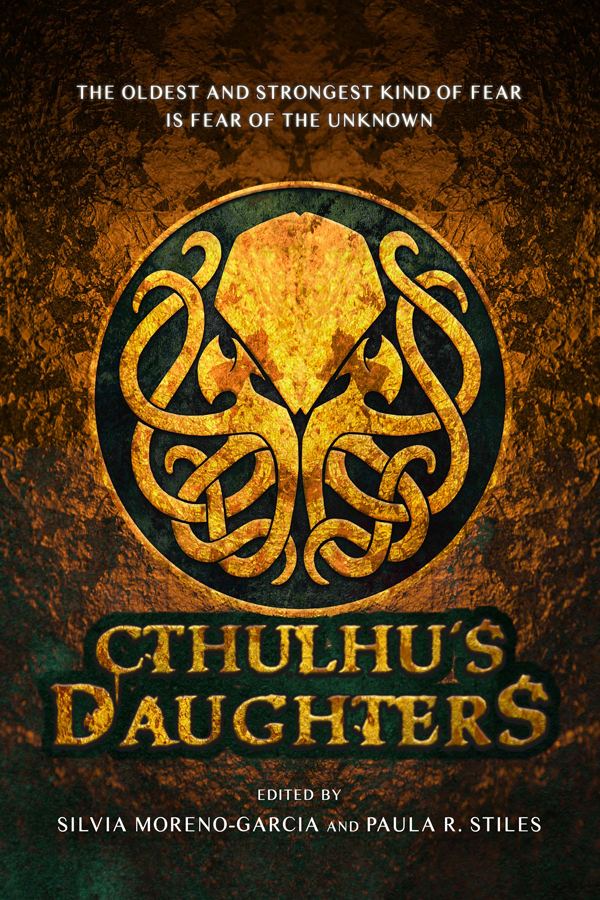 Cthulhu's Daughters: Stories of Lovecraftian Horror, edited by Silvia Moreno-Garcia and Paula R. Stiles